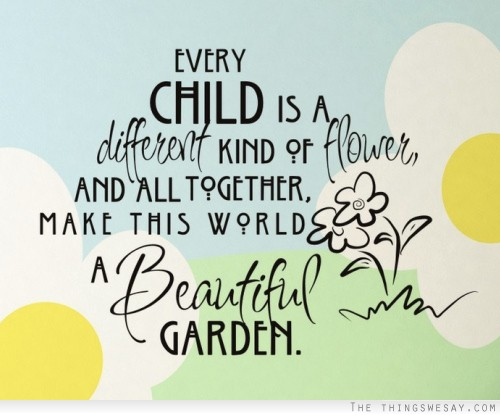 Every child is a different kind of flower and all together make this a world a beautiful garden.